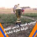 سحب قرعة كأس اقليم الرقة لكرة القدم